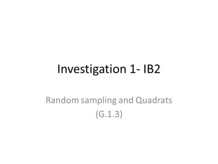 Investigation 1- IB2 Random sampling and Quadrats (G.1.3)
