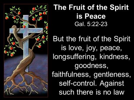 The Fruit of the Spirit is Peace Gal. 5:22-23 But the fruit of the Spirit is love, joy, peace, longsuffering, kindness, goodness, faithfulness, gentleness,