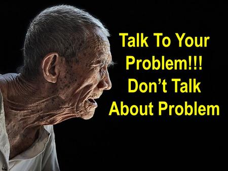 Talk To Your Problem!!! Don't Talk About Problem.