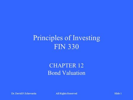 Principles of Investing FIN 330 CHAPTER 12 Bond Valuation Dr. David P. EchevarriaAll Rights ReservedSlide 1.