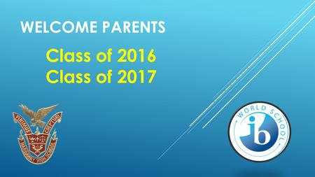 WELCOME PARENTS Class of 2016 Class of 2017. IBDP VS. IBCC Which direction is right for my child to go forward in the International Baccalaureate Programme?