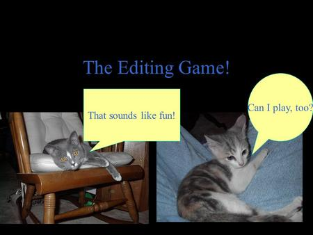 The Editing Game! Can I play, too? That sounds like fun!