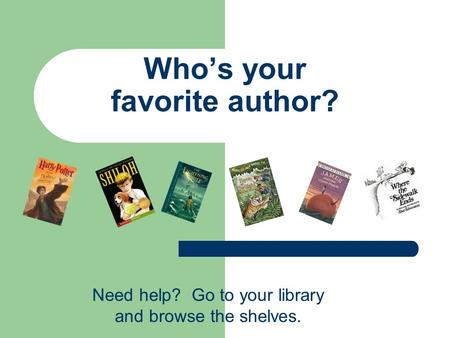 Who's your favorite author? Need help? Go to your library and browse the shelves.