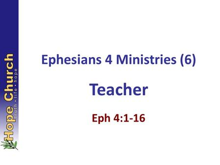Ephesians 4 Ministries (6) Teacher Eph 4:1-16. As a prisoner for the Lord, then, I urge you to live a life worthy of the calling you have received. Be.