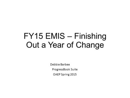 FY15 EMIS – Finishing Out a Year of Change Debbie Barbee ProgressBook Suite OAEP Spring 2015.