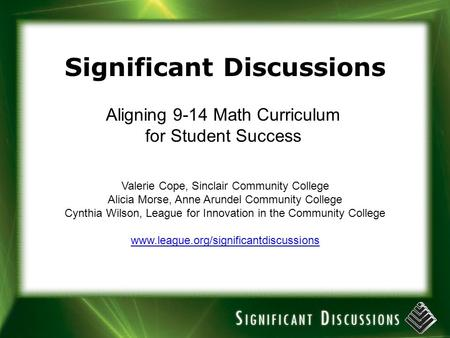 Significant Discussions Aligning 9-14 Math Curriculum for Student Success Valerie Cope, Sinclair Community College Alicia Morse, Anne Arundel Community.