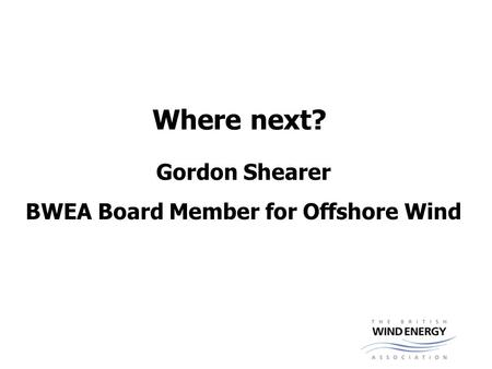 Where next? Gordon Shearer BWEA Board Member for Offshore Wind.