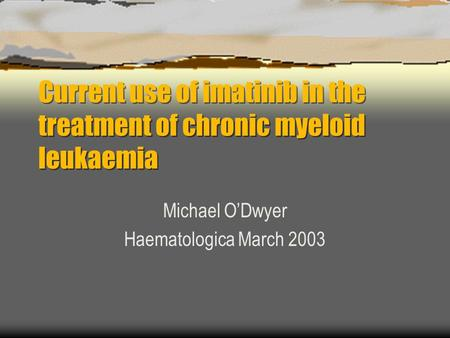 Current use of imatinib in the treatment of chronic myeloid leukaemia Michael O'Dwyer Haematologica March 2003.