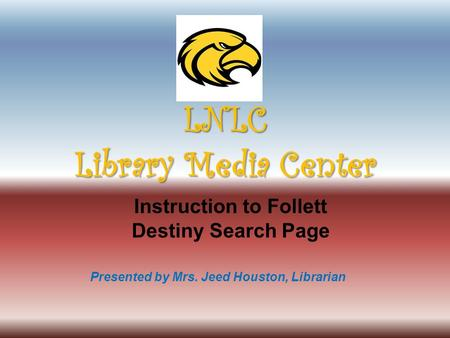 Presented by Mrs. Jeed Houston, Librarian Instruction to Follett Destiny Search Page LNLC Library Media Center.