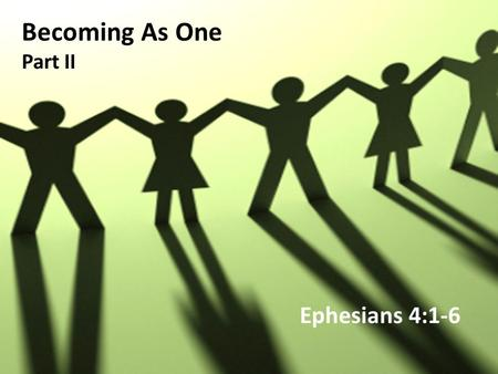 Becoming As One Part II Ephesians 4:1-6. As a prisoner for the Lord, then, I urge you to live a life worthy of the calling you have received. 2 Be completely.