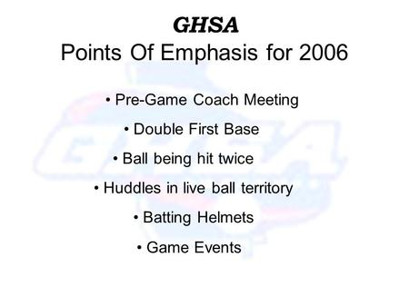 GHSA Points Of Emphasis for 2006 Double First Base Huddles in live ball territory Batting Helmets Ball being hit twice Pre-Game Coach Meeting Game Events.
