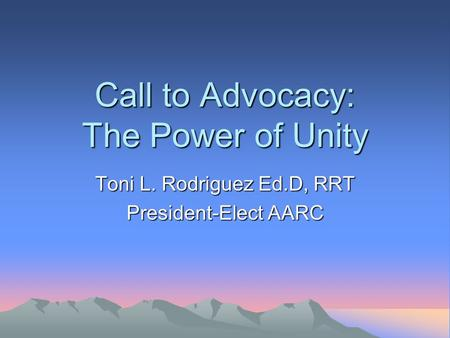 Call to Advocacy: The Power of Unity Toni L. Rodriguez Ed.D, RRT President-Elect AARC.