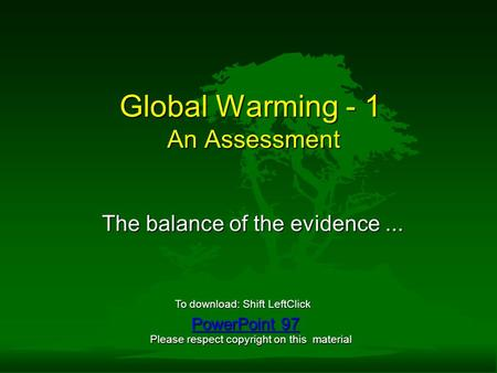 Global Warming - 1 An Assessment The balance of the evidence... PowerPoint 97 PowerPoint 97 To download: Shift LeftClick Please respect copyright on this.