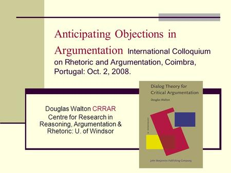 Anticipating Objections in Argumentation International Colloquium on Rhetoric and Argumentation, Coimbra, Portugal: Oct. 2, 2008. Douglas Walton CRRAR.