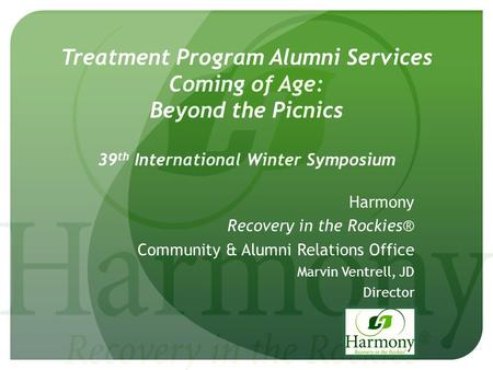 Treatment Program Alumni Services Coming of Age: Beyond the Picnics 39 th International Winter Symposium Harmony Recovery in the Rockies® Community & Alumni.