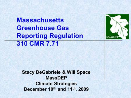 Massachusetts Greenhouse Gas Reporting Regulation 310 CMR 7.71 Stacy DeGabriele & Will Space MassDEP Climate Strategies December 10 th and 11 th, 2009.