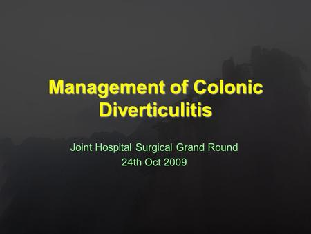 Management of Colonic Diverticulitis Joint Hospital Surgical Grand Round 24th Oct 2009.