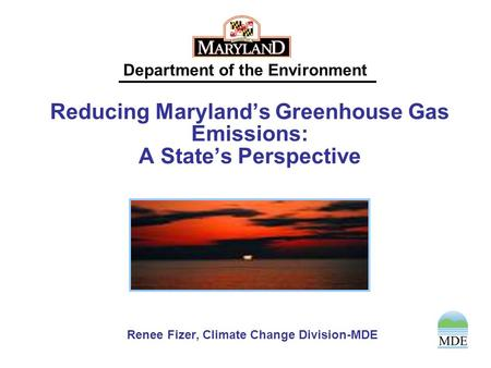 Department of the Environment Reducing Maryland's Greenhouse Gas Emissions: A State's Perspective Renee Fizer, Climate Change Division-MDE.