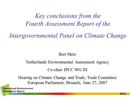 IPCC Key conclusions from the Fourth Assessment Report of the Intergovernmental Panel on Climate Change Bert Metz Netherlands Environmental Assessment.