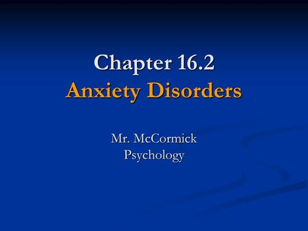 Chapter 16.2 Anxiety Disorders Mr. McCormick Psychology.