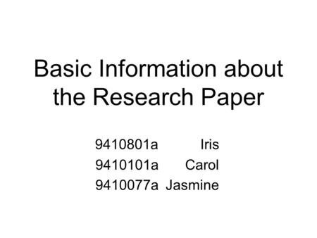 Basic Information about the Research Paper 9410801a Iris 9410101a Carol 9410077a Jasmine.
