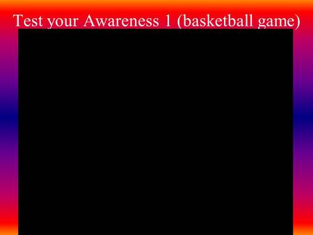 Test your Awareness 1 (basketball game). Core Concepts in Understanding Sensation and Perception AP Unit 3 Reading pp108-117.