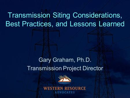 Transmission Siting Considerations, Best Practices, and Lessons Learned Gary Graham, Ph.D. Transmission Project Director.