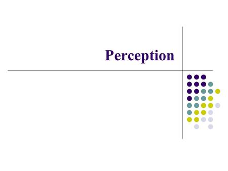 Perception. Do you see what you think you see? Visual attention: Piecing things together – Movie Change blindness In what ways might selective attention.