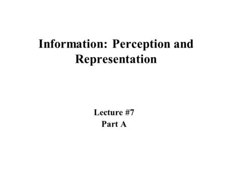 Information: Perception and Representation Lecture #7 Part A.