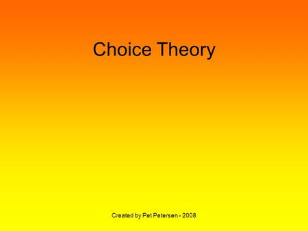 Created by Pet Petersen - 2008 Choice Theory. Created by Pet Petersen - 2008 Basic belief:- Perception determines Your behaviour.