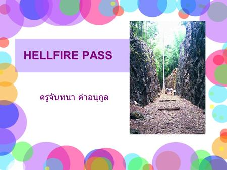 HELLFIRE PASS ครูจันทนา คำอนุกูล. The Konyu Cutting (Hellfire Pass) was one part of the Death Railway during World War II. It is 73 meters long and 25.