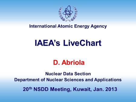 International Atomic Energy Agency D. Abriola Nuclear Data Section Department of Nuclear Sciences and Applications 20 th NSDD Meeting, Kuwait, Jan. 2013.