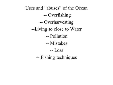 "Uses and ""abuses"" of the Ocean -- Overfishing -- Overharvesting --Living to close to Water -- Pollution -- Mistakes -- Loss -- Fishing techniques."