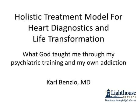 Holistic Treatment Model For Heart Diagnostics and Life Transformation What God taught me through my psychiatric training and my own addiction Karl Benzio,