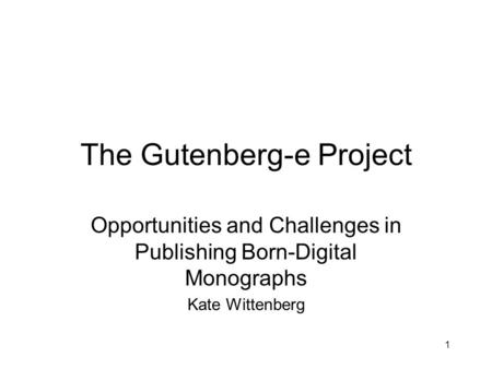 1 The Gutenberg-e Project Opportunities and Challenges in Publishing Born-Digital Monographs Kate Wittenberg.