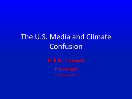 The U.S. Media and Climate Confusion Erik M. Conway Historian 16 October 2010.