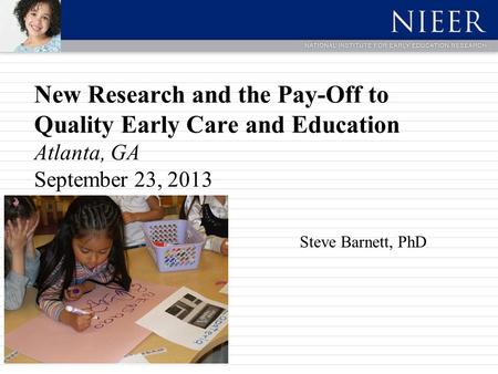 New Research and the Pay-Off to Quality Early Care and Education Atlanta, GA September 23, 2013 Steve Barnett, PhD.