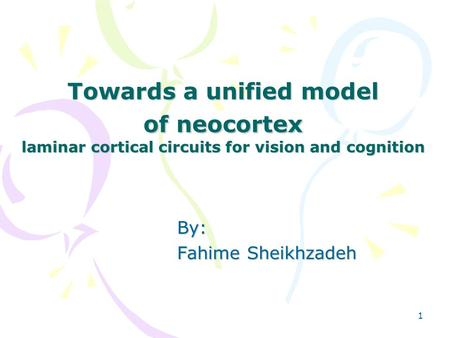 1 Towards a unified model of neocortex laminar cortical circuits for vision and cognition By: Fahime Sheikhzadeh.