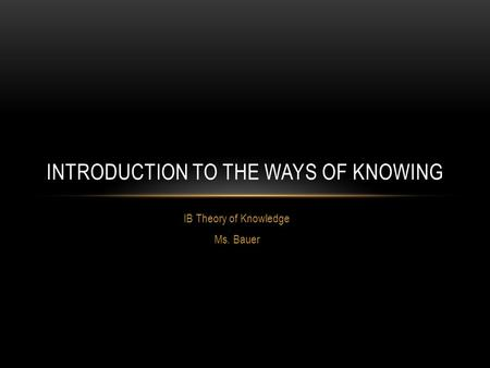 IB Theory of Knowledge Ms. Bauer INTRODUCTION TO THE WAYS OF KNOWING.