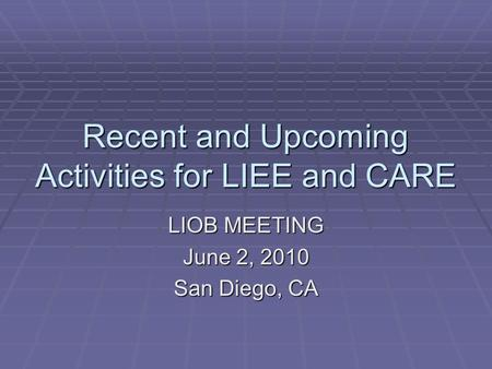 Recent and Upcoming Activities for LIEE and CARE LIOB MEETING June 2, 2010 San Diego, CA.