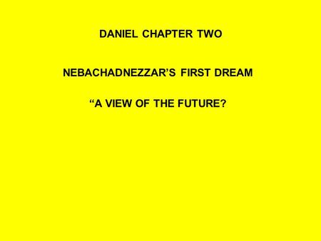 "DANIEL CHAPTER TWO NEBACHADNEZZAR'S FIRST DREAM ""A VIEW OF THE FUTURE?"