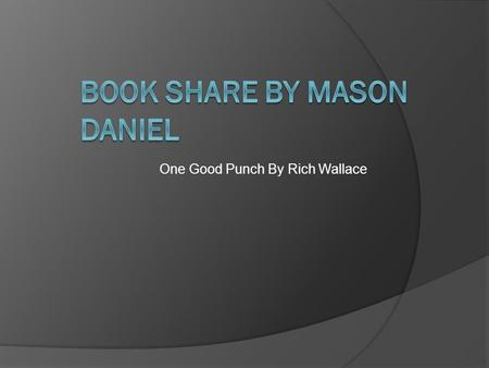 One Good Punch By Rich Wallace. General Info  Genre-Nonfiction  Published-October 2007  Number of pages-113  Author- Rich Wallace.