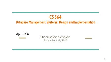 CS 564 Database Management Systems: Design and Implementation Discussion Session Friday, Sept 18, 2015 1 Apul Jain.