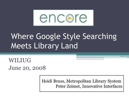 Where Google Style Searching Meets Library Land WILIUG June 20, 2008 Heidi Bruss, Metropolitan Library System Peter Zeimet, Innovative Interfaces.