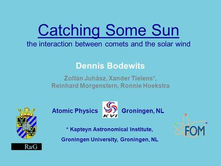 Catching Some Sun Catching Some Sun the interaction between comets and the solar wind Dennis Bodewits Zoltàn Juhàsz, Xander Tielens*, Reinhard Morgenstern,