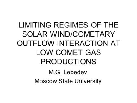 LIMITING REGIMES OF THE SOLAR WIND/COMETARY OUTFLOW INTERACTION AT LOW COMET GAS PRODUCTIONS M.G. Lebedev Moscow State University.