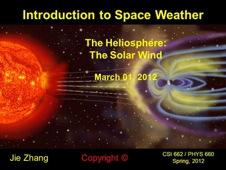 Introduction to Space Weather Jie Zhang CSI 662 / PHYS 660 Spring, 2012 Copyright © The Heliosphere: The Solar Wind March 01, 2012.