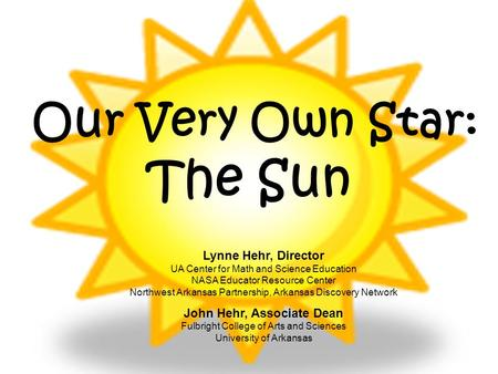 Our Very Own Star: The Sun Lynne Hehr, Director UA Center for Math and Science Education NASA Educator Resource Center Northwest Arkansas Partnership,