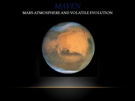 MAVEN MARS ATMOSPHERE AND VOLATILE EVOLUTION.