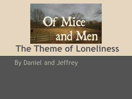 The Theme of Loneliness By Daniel and Jeffrey. Introduction The theme of loneliness is prominent in the book Of Mice and Men There are many characters.